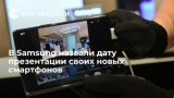В Samsung назвали дату презентации своих новых смартфонов